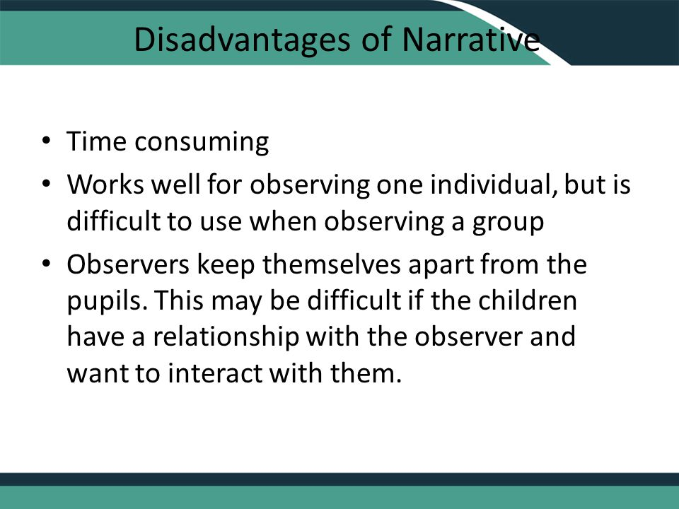Disadvantages of Narrative Time consuming Works well for observing one individual, but is difficult to use when observing a group Observers keep themselves apart from the pupils.