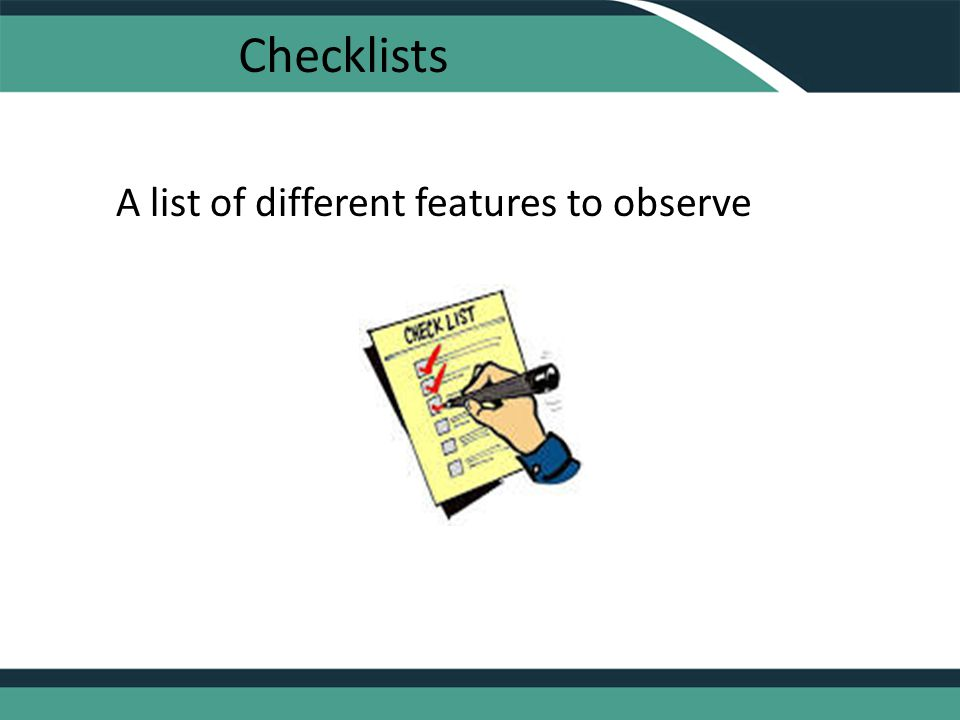 Checklists A list of different features to observe