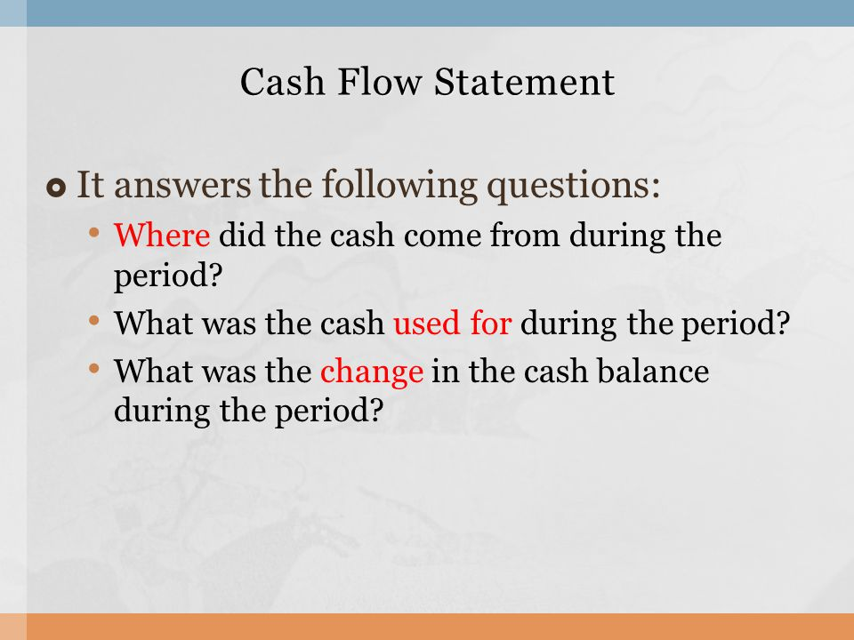  It answers the following questions: Where did the cash come from during the period.