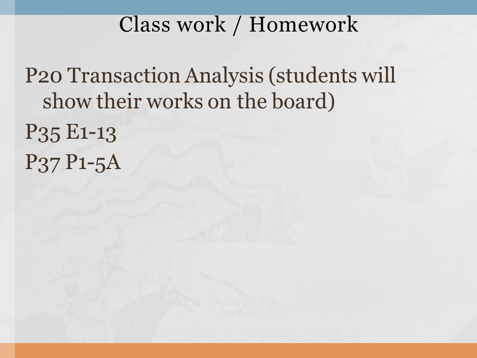 P20 Transaction Analysis (students will show their works on the board) P35 E1-13 P37 P1-5A Class work / Homework