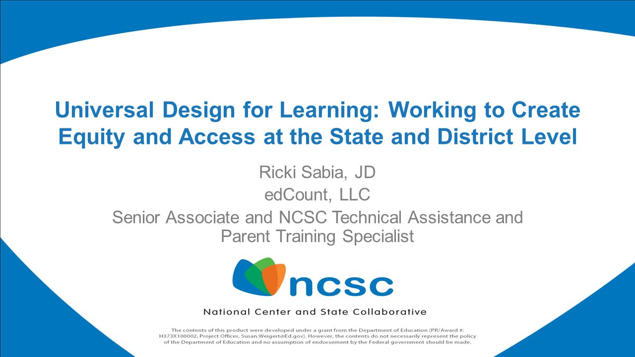 Ricki Sabia, JD edCount, LLC Senior Associate and NCSC Technical Assistance and Parent Training Specialist Universal Design for Learning: Working to Create Equity and Access at the State and District Level
