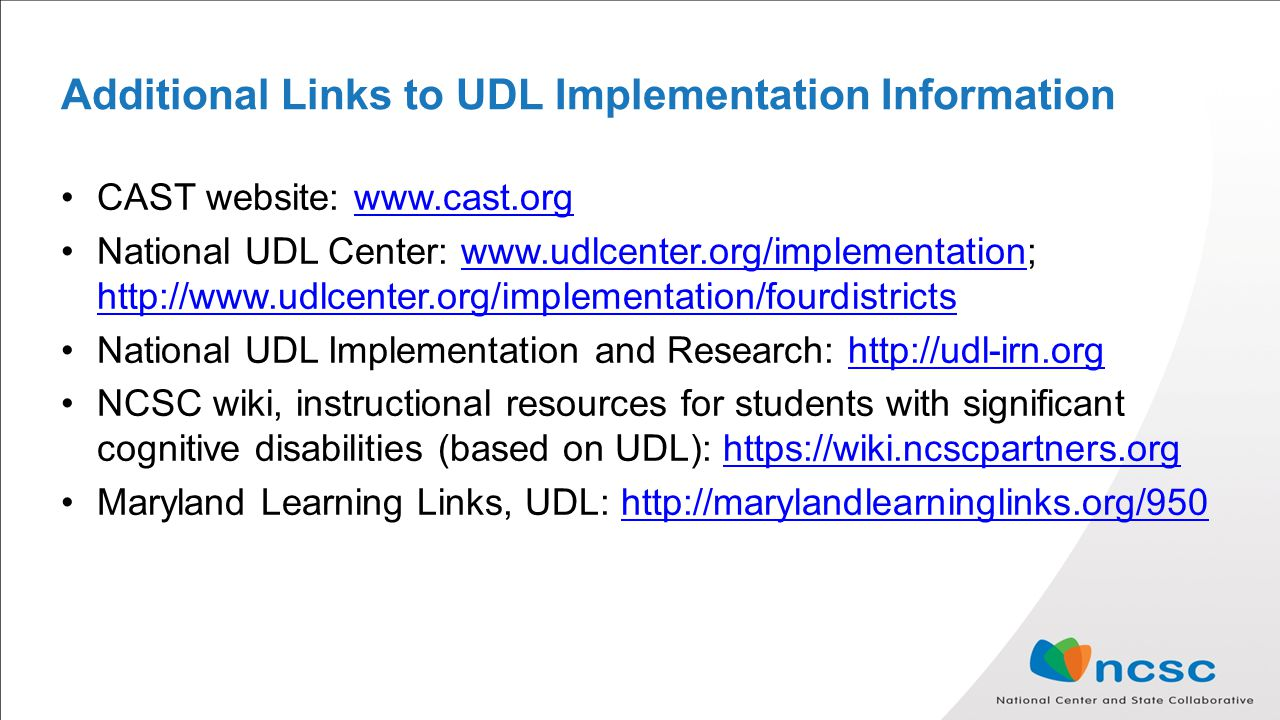 Additional Links to UDL Implementation Information CAST website:   National UDL Center: National UDL Implementation and Research:   NCSC wiki, instructional resources for students with significant cognitive disabilities (based on UDL):   Maryland Learning Links, UDL: