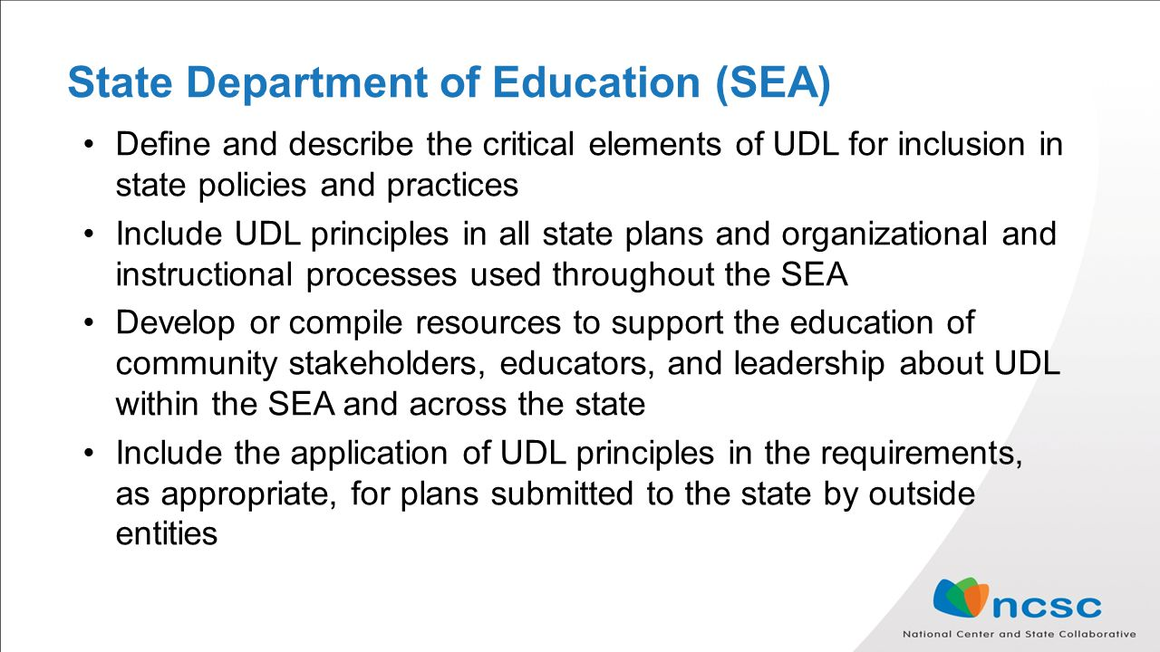 State Department of Education (SEA) Define and describe the critical elements of UDL for inclusion in state policies and practices Include UDL principles in all state plans and organizational and instructional processes used throughout the SEA Develop or compile resources to support the education of community stakeholders, educators, and leadership about UDL within the SEA and across the state Include the application of UDL principles in the requirements, as appropriate, for plans submitted to the state by outside entities