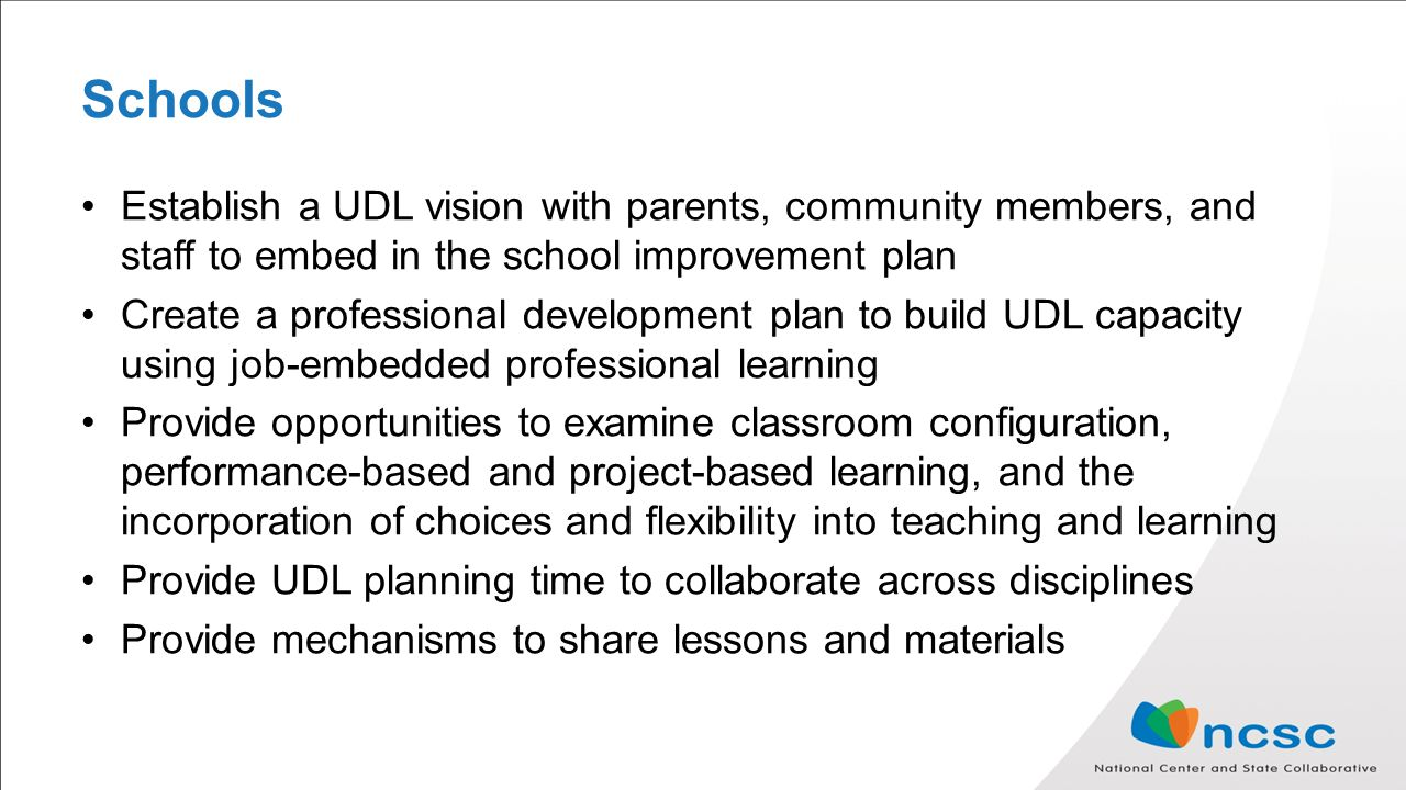 Schools Establish a UDL vision with parents, community members, and staff to embed in the school improvement plan Create a professional development plan to build UDL capacity using job-embedded professional learning Provide opportunities to examine classroom configuration, performance-based and project-based learning, and the incorporation of choices and flexibility into teaching and learning Provide UDL planning time to collaborate across disciplines Provide mechanisms to share lessons and materials