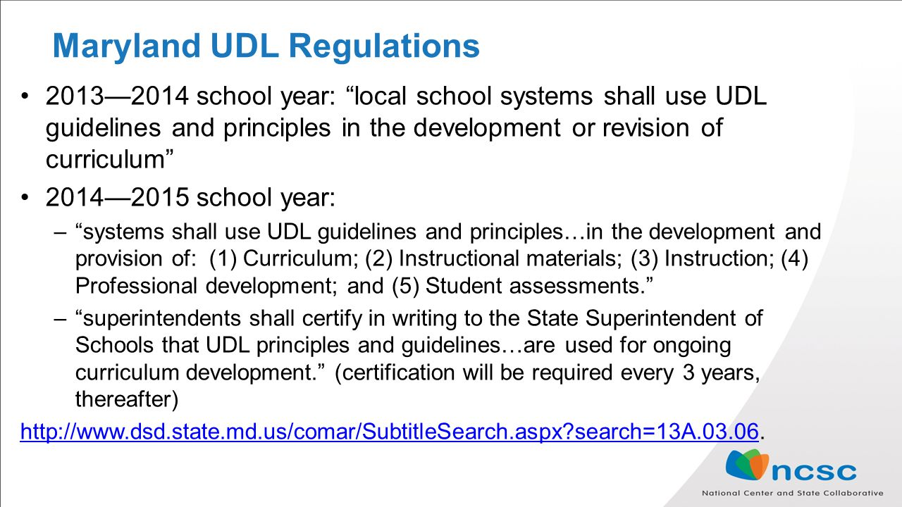 Maryland UDL Regulations 2013—2014 school year: local school systems shall use UDL guidelines and principles in the development or revision of curriculum 2014—2015 school year: – systems shall use UDL guidelines and principles…in the development and provision of: (1) Curriculum; (2) Instructional materials; (3) Instruction; (4) Professional development; and (5) Student assessments. – superintendents shall certify in writing to the State Superintendent of Schools that UDL principles and guidelines…are used for ongoing curriculum development. (certification will be required every 3 years, thereafter)   search=13A.03.06http://  search=13A