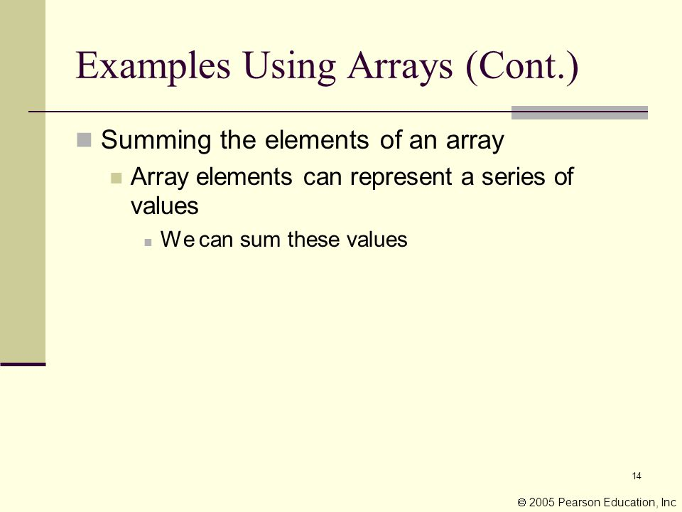14 Examples Using Arrays (Cont.) Summing the elements of an array Array elements can represent a series of values We can sum these values  2005 Pearson Education, Inc
