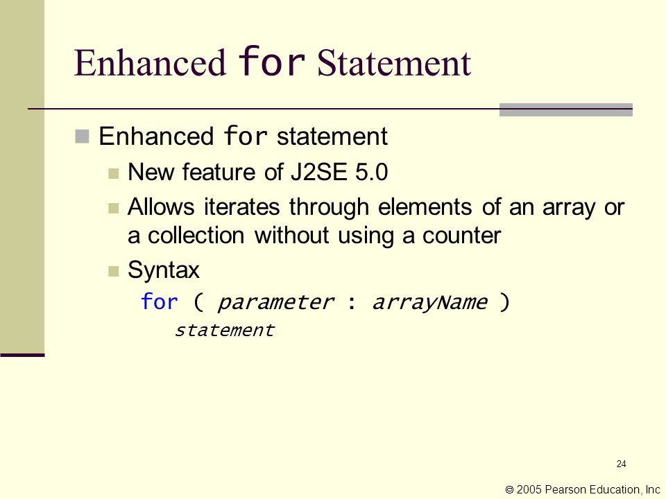 24 Enhanced for Statement Enhanced for statement New feature of J2SE 5.0 Allows iterates through elements of an array or a collection without using a counter Syntax for ( parameter : arrayName ) statement  2005 Pearson Education, Inc