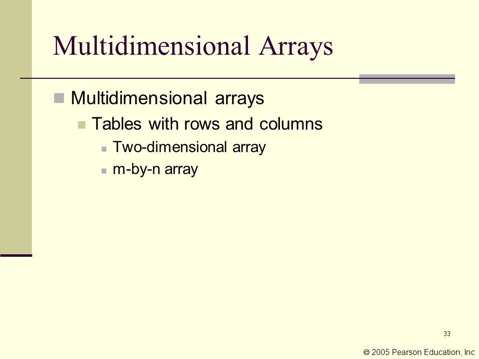 33 Multidimensional Arrays Multidimensional arrays Tables with rows and columns Two-dimensional array m-by-n array  2005 Pearson Education, Inc