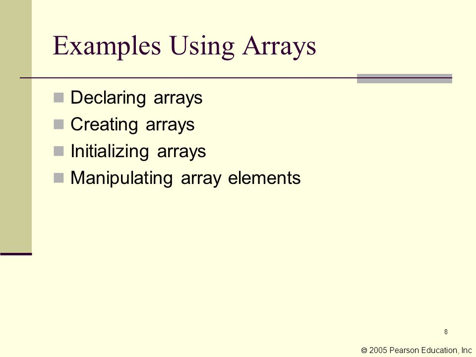 8 Examples Using Arrays Declaring arrays Creating arrays Initializing arrays Manipulating array elements  2005 Pearson Education, Inc