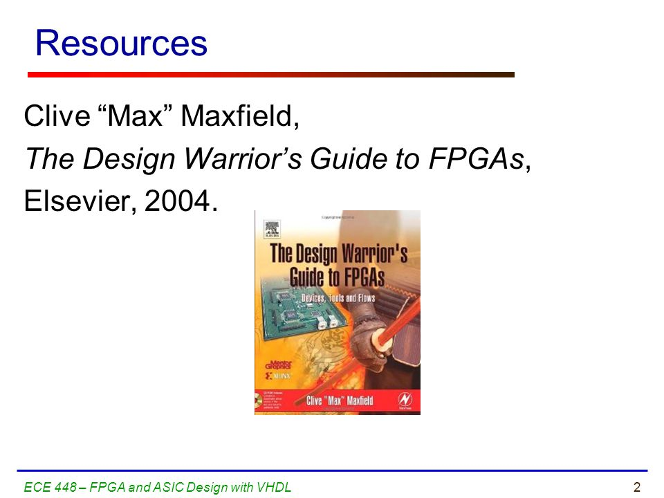 2ECE 448 – FPGA and ASIC Design with VHDL Resources Clive Max Maxfield, The Design Warrior's Guide to FPGAs, Elsevier, 2004.