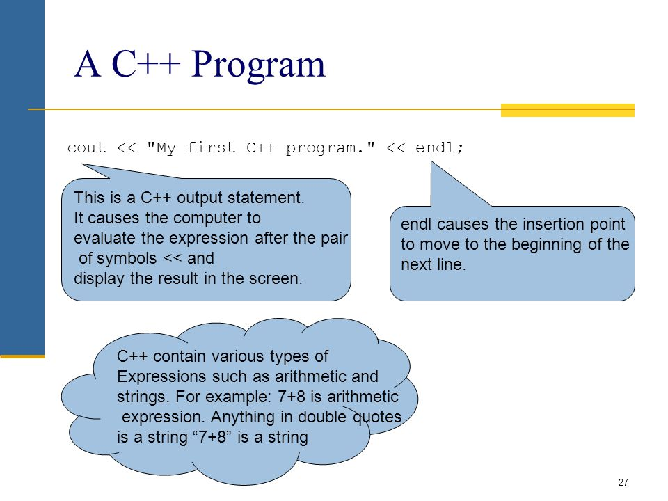 A C++ Program cout << My first C++ program. << endl; 27 This is a C++ output statement.
