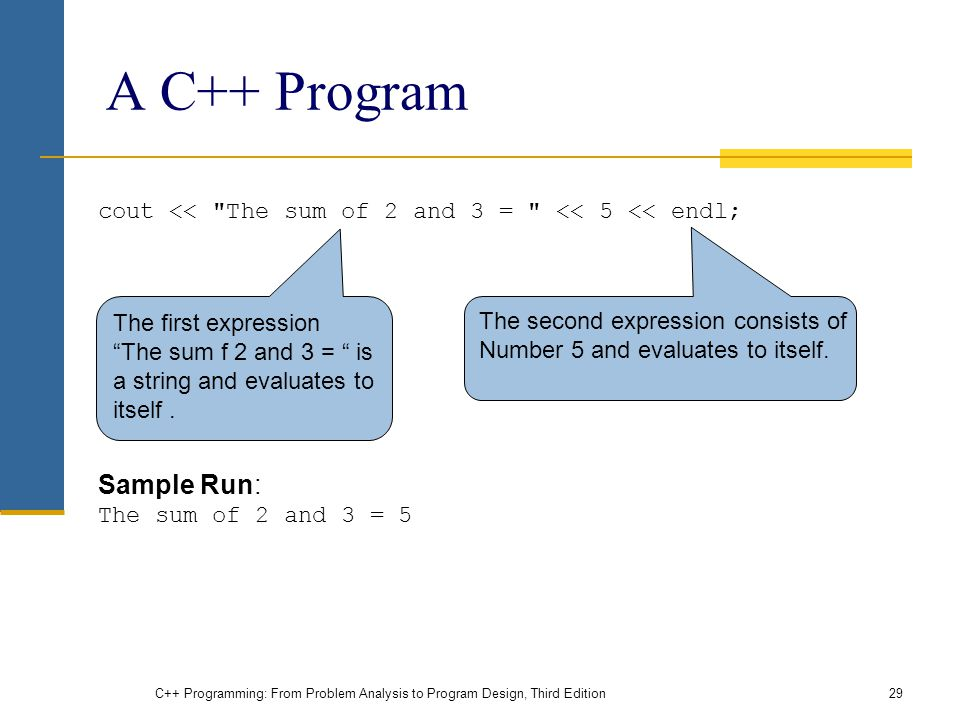 A C++ Program cout << The sum of 2 and 3 = << 5 << endl; Sample Run: The sum of 2 and 3 = 5 C++ Programming: From Problem Analysis to Program Design, Third Edition29 The first expression The sum f 2 and 3 = is a string and evaluates to itself.