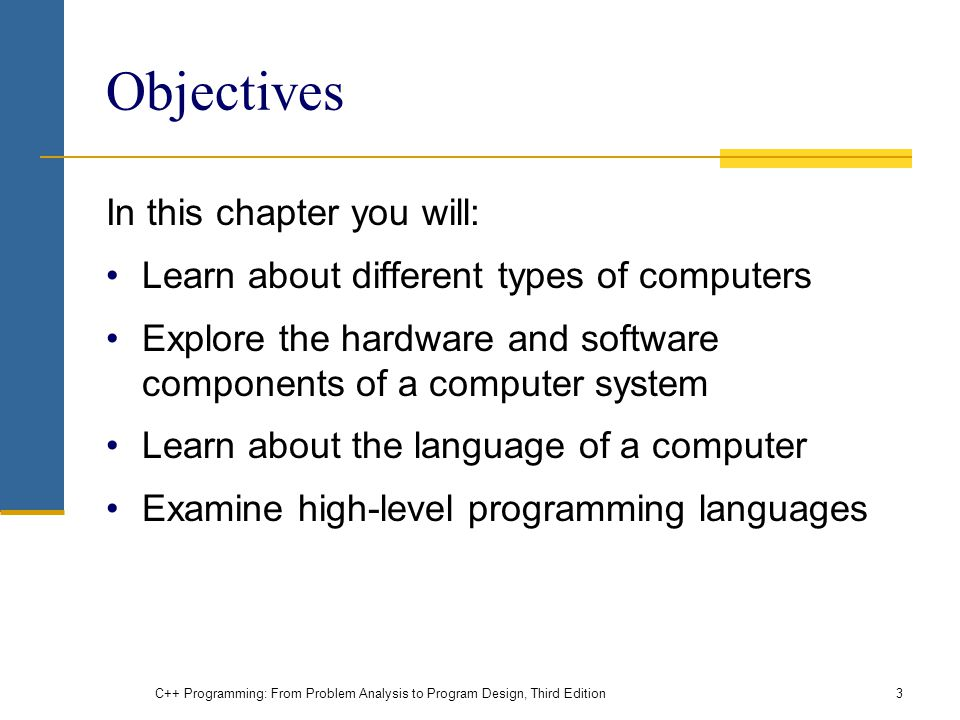 Objectives In this chapter you will: Learn about different types of computers Explore the hardware and software components of a computer system Learn about the language of a computer Examine high-level programming languages C++ Programming: From Problem Analysis to Program Design, Third Edition3
