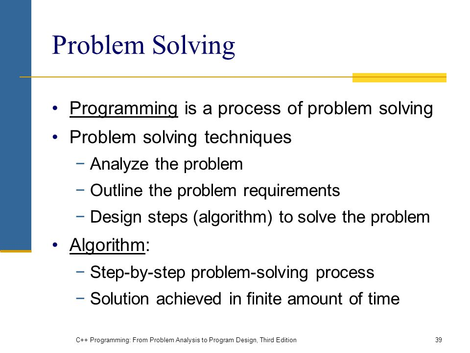 Problem Solving Programming is a process of problem solving Problem solving techniques −Analyze the problem −Outline the problem requirements −Design steps (algorithm) to solve the problem Algorithm: −Step-by-step problem-solving process −Solution achieved in finite amount of time C++ Programming: From Problem Analysis to Program Design, Third Edition39