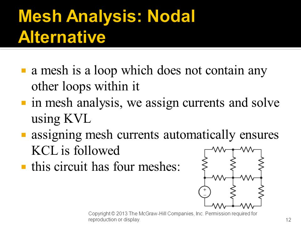  a mesh is a loop which does not contain any other loops within it  in mesh analysis, we assign currents and solve using KVL  assigning mesh currents automatically ensures KCL is followed  this circuit has four meshes: Copyright © 2013 The McGraw-Hill Companies, Inc.