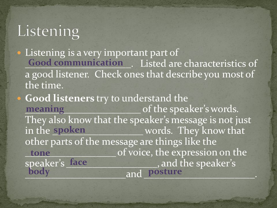 Listening is a very important part of _____________________. Listed are characteristics of a good listener. Check ones that describe you most of the t