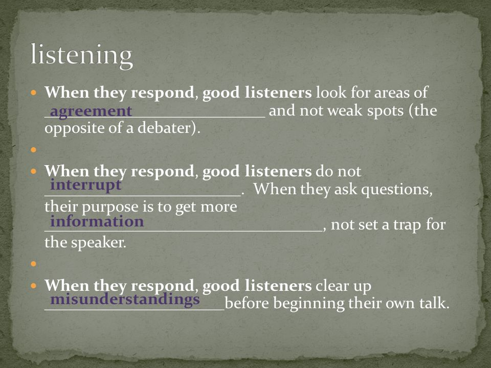When they respond, good listeners look for areas of ___________________________ and not weak spots (the opposite of a debater). When they respond, goo