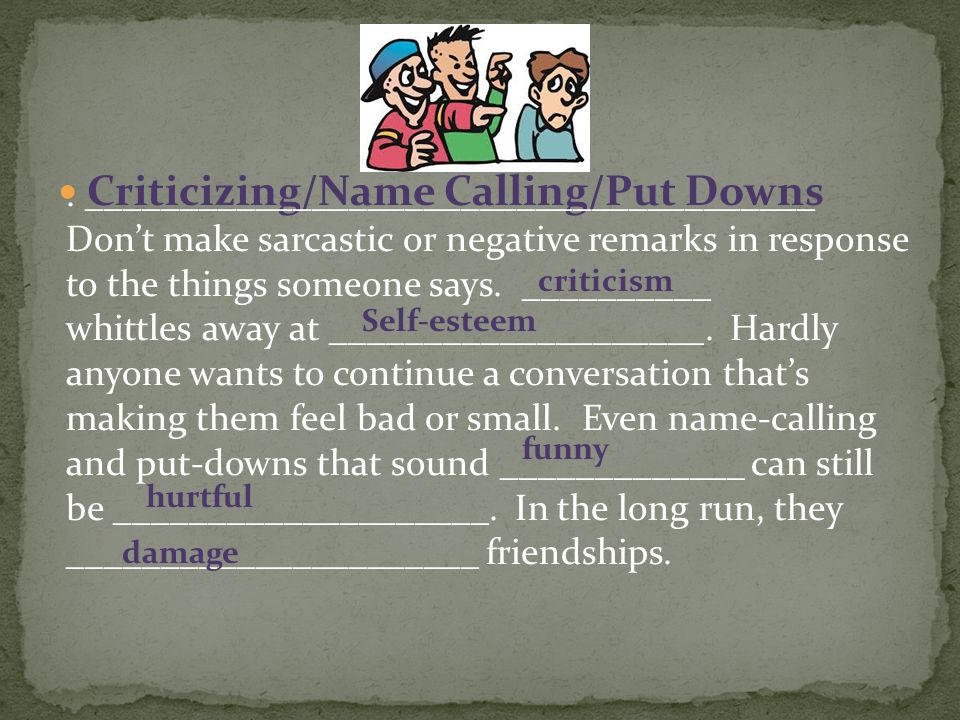 Criticizing/Name Calling/Put Downs. _______________________________________ Don't make sarcastic or negative remarks in response to the things someone