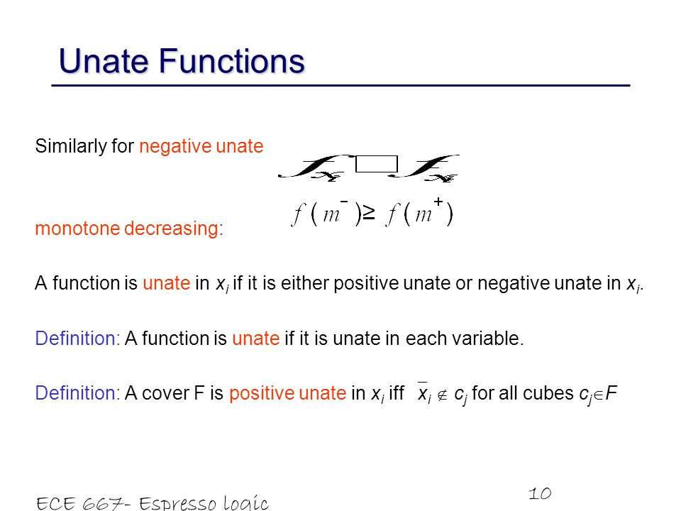 ECE 667- Espresso logic minimizer 10 Similarly for negative unate monotone decreasing: A function is unate in x i if it is either positive unate or negative unate in x i.