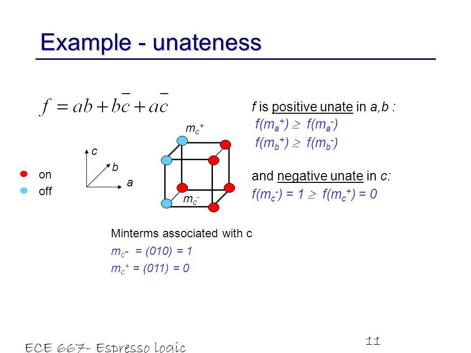 ECE 667- Espresso logic minimizer 11 c b a mc+mc+ mc-mc- f is positive unate in a,b : f(m a + )  f(m a - ) f(m b + )  f(m b - ) and negative unate in c: f(m c - ) = 1  f(m c + ) = 0 Example - unateness off on Minterms associated with c m c - = (010) = 1 m c + = (011) = 0