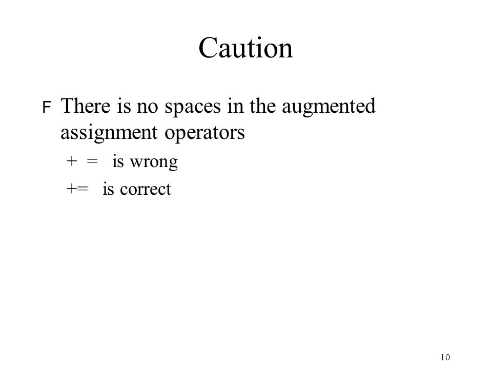 Caution F There is no spaces in the augmented assignment operators + = is wrong += is correct 10