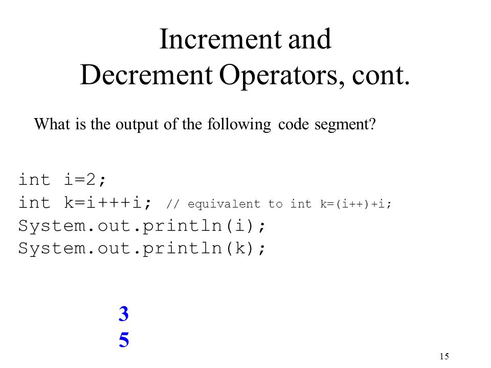 15 Increment and Decrement Operators, cont. What is the output of the following code segment.