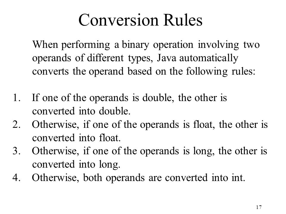 17 Conversion Rules When performing a binary operation involving two operands of different types, Java automatically converts the operand based on the following rules: 1.