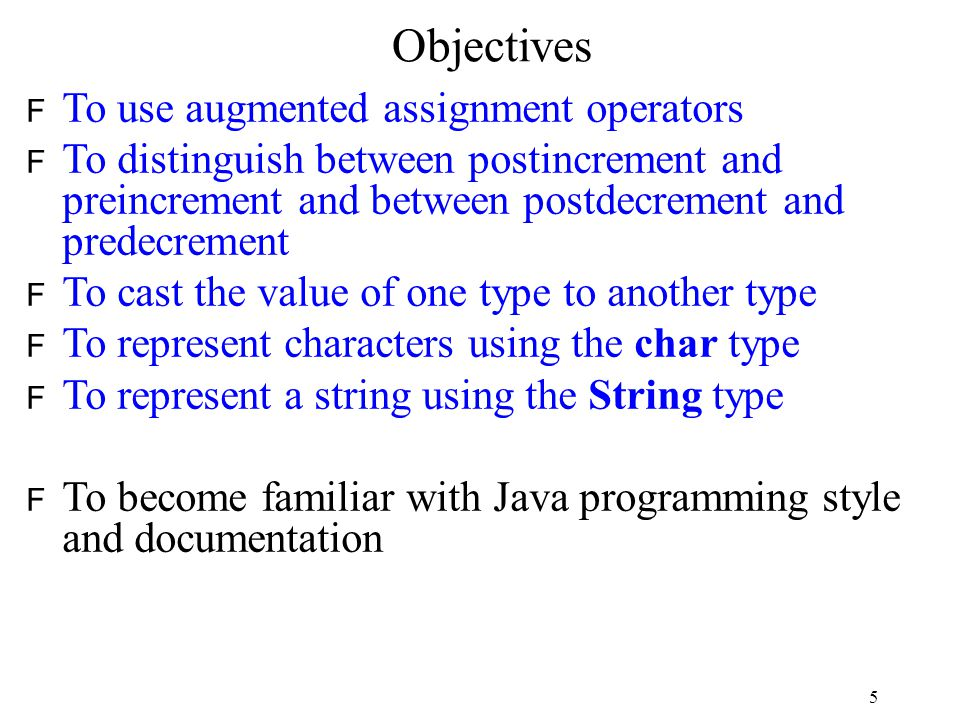 5 Objectives F To use augmented assignment operators F To distinguish between postincrement and preincrement and between postdecrement and predecrement F To cast the value of one type to another type F To represent characters using the char type F To represent a string using the String type F To become familiar with Java programming style and documentation