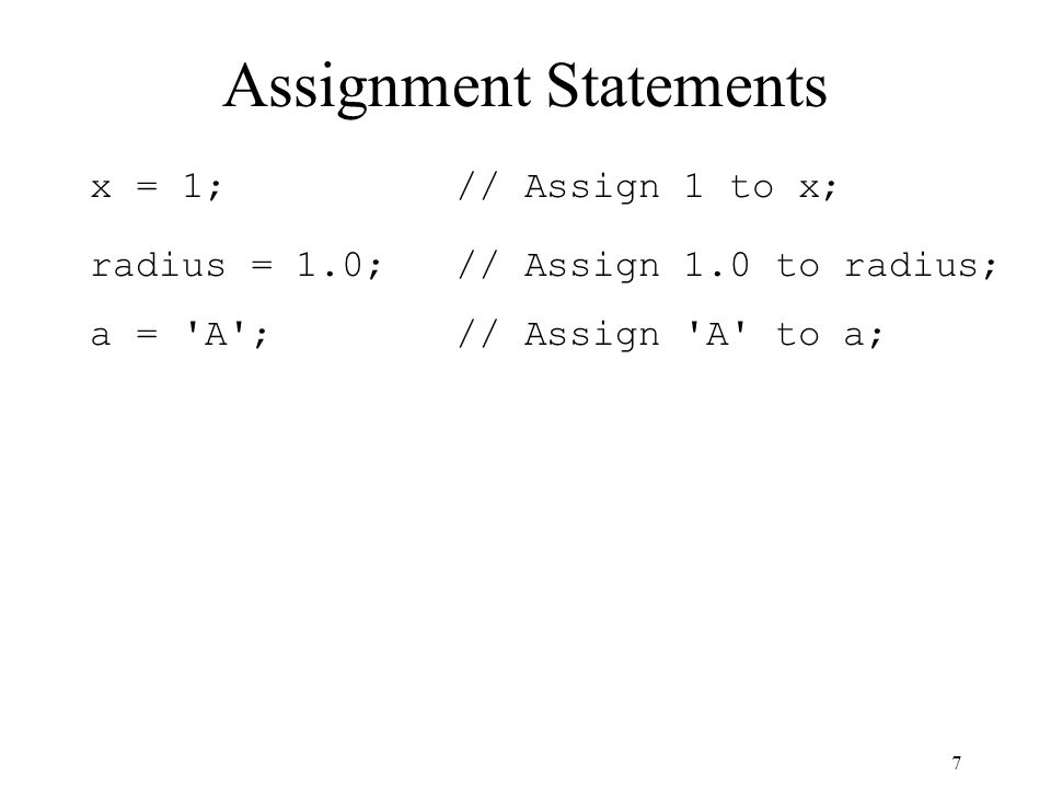 7 Assignment Statements x = 1; // Assign 1 to x; radius = 1.0; // Assign 1.0 to radius; a = A ; // Assign A to a;