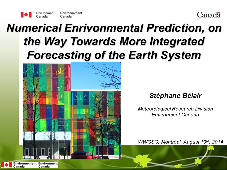 Stéphane Bélair Numerical Enrivonmental Prediction, on the Way Towards More Integrated Forecasting of the Earth System WWOSC, Montreal, August 19 th, 2014 Meteorological Research Division Environment Canada