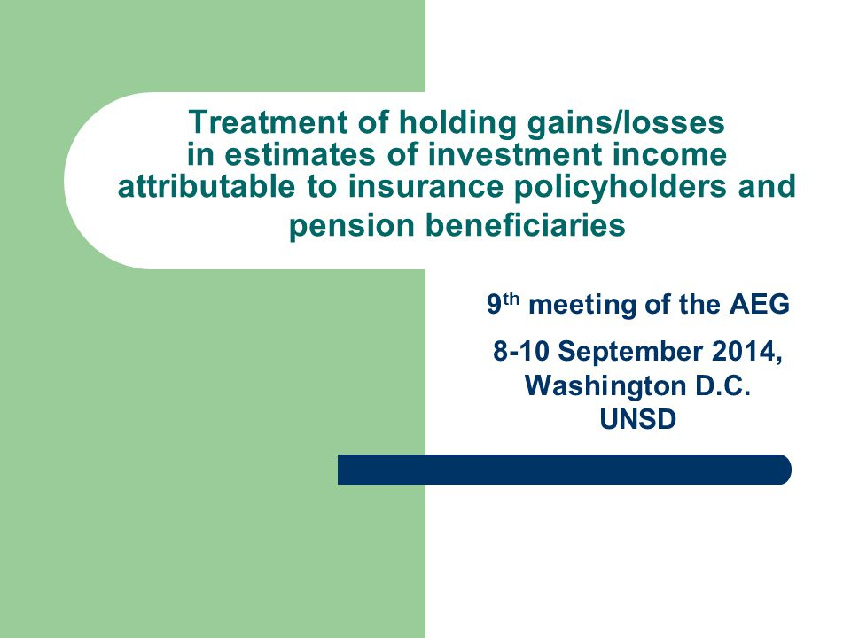 1 Treatment of holding gains/losses in estimates of investment income attributable to insurance policyholders and pension beneficiaries 9 th meeting of the AEG 8-10 September 2014, Washington D.C.