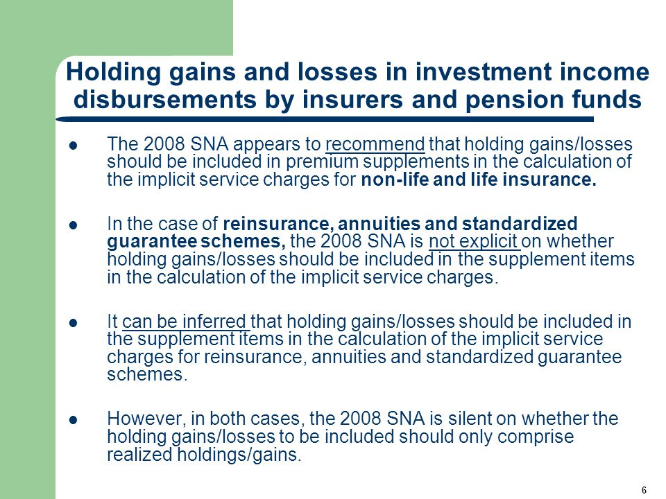 6 Holding gains and losses in investment income disbursements by insurers and pension funds The 2008 SNA appears to recommend that holding gains/losses should be included in premium supplements in the calculation of the implicit service charges for non-life and life insurance.