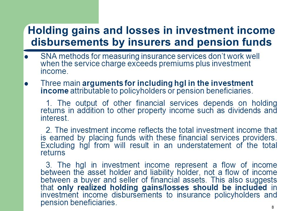 8 Holding gains and losses in investment income disbursements by insurers and pension funds SNA methods for measuring insurance services don't work well when the service charge exceeds premiums plus investment income.
