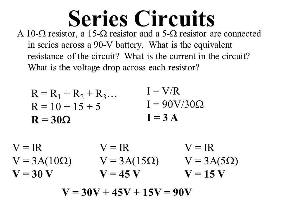 Series Circuits A 10-  resistor, a 15-  resistor and a 5-  resistor are connected in series across a 90-V battery.