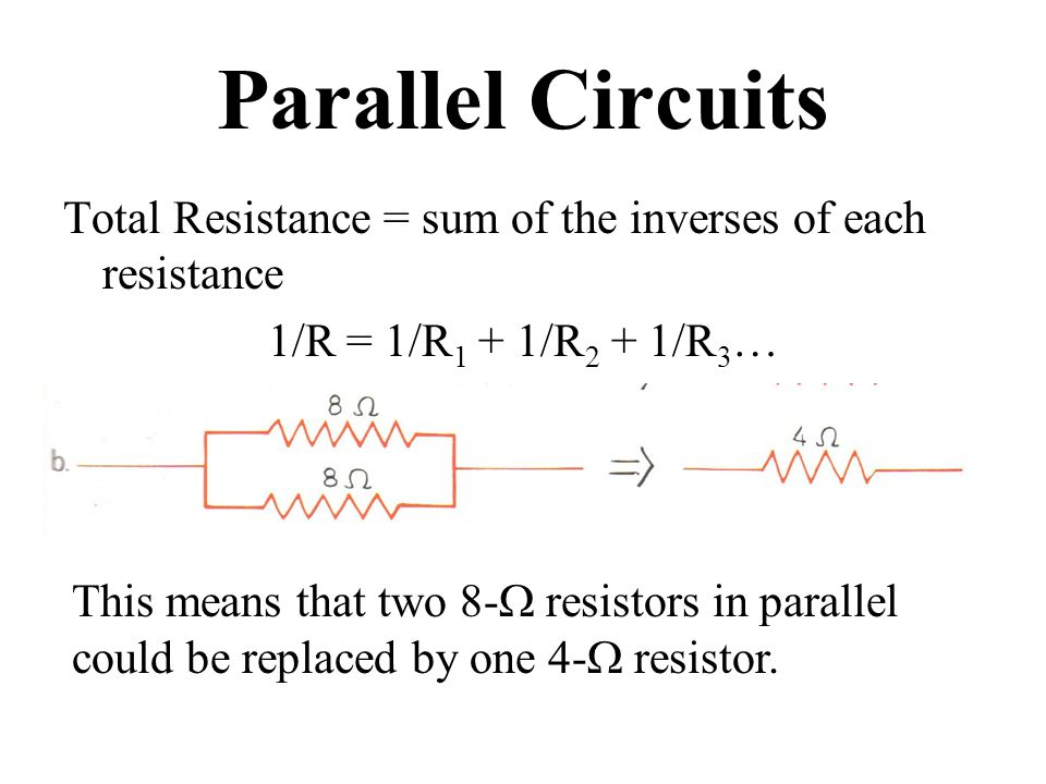 Parallel Circuits Total Resistance = sum of the inverses of each resistance 1/R = 1/R 1 + 1/R 2 + 1/R 3 … This means that two 8-  resistors in parallel could be replaced by one 4-  resistor.