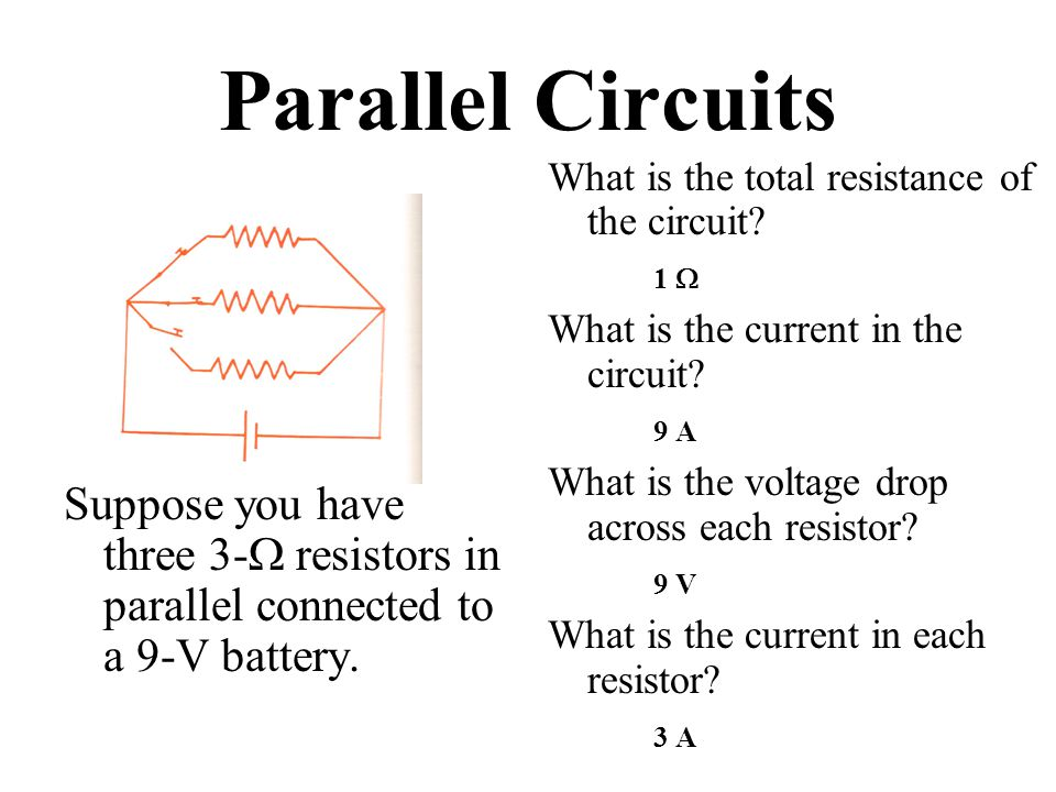 Parallel Circuits Suppose you have three 3-  resistors in parallel connected to a 9-V battery.