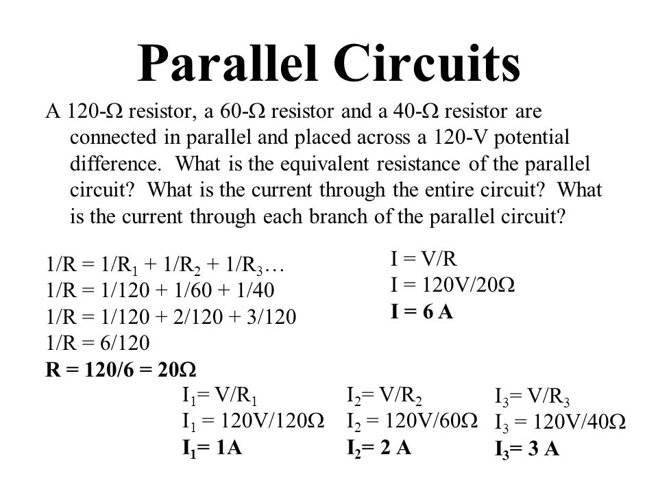Parallel Circuits A 120-  resistor, a 60-  resistor and a 40-  resistor are connected in parallel and placed across a 120-V potential difference.
