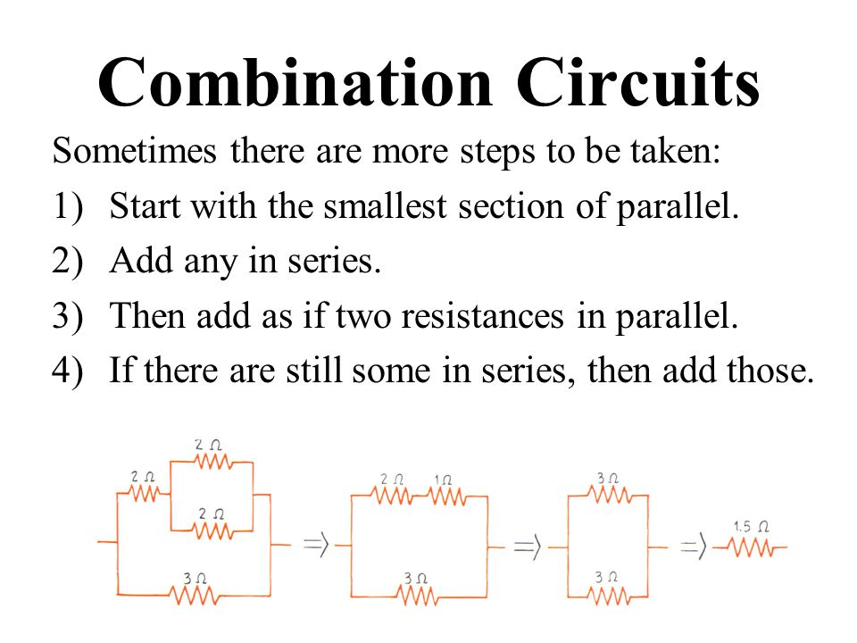Combination Circuits Sometimes there are more steps to be taken: 1)Start with the smallest section of parallel.