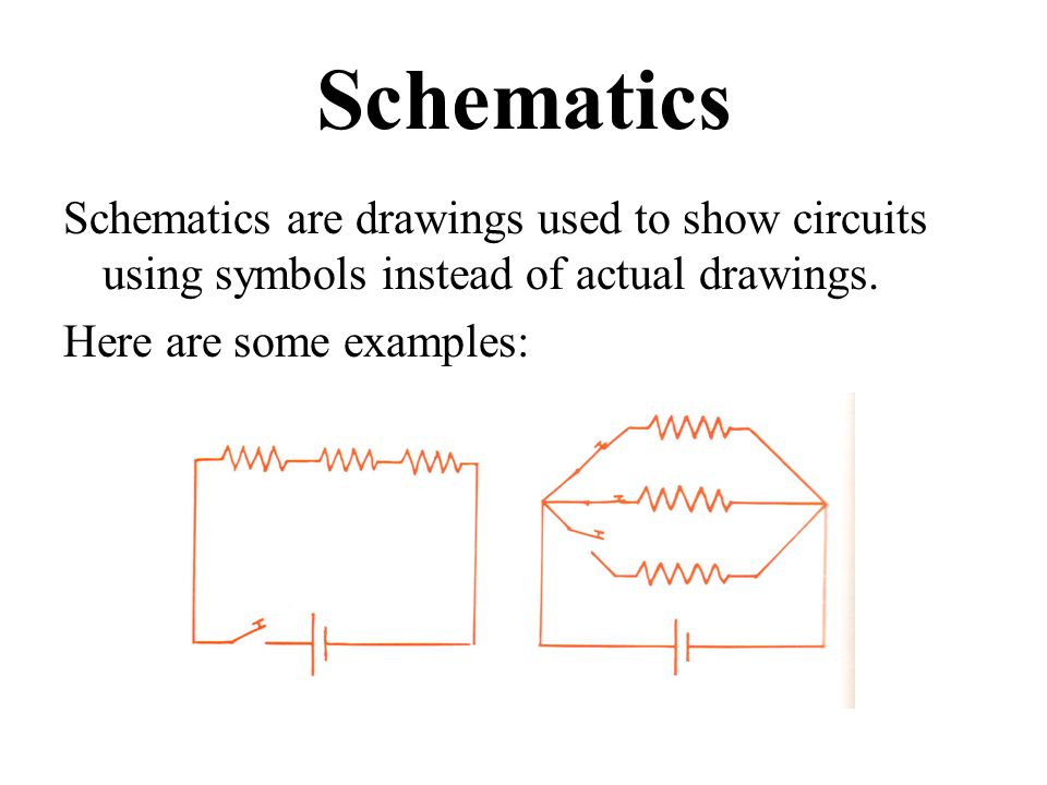 Schematics Schematics are drawings used to show circuits using symbols instead of actual drawings.