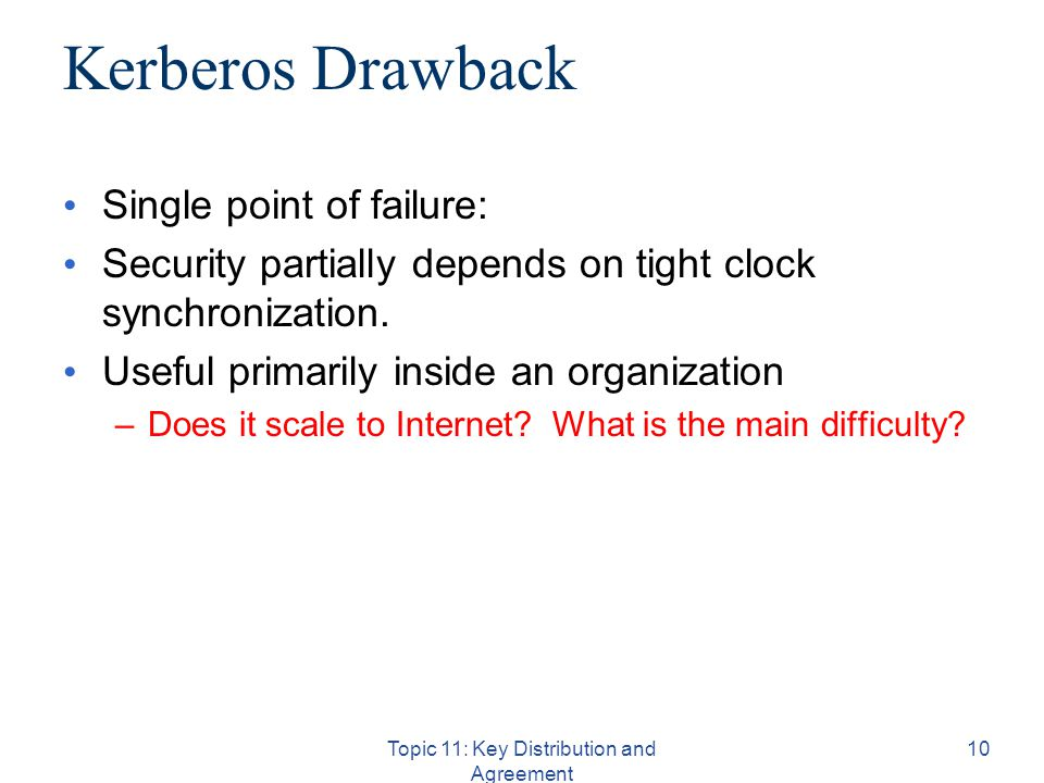 Topic 11: Key Distribution and Agreement 10 Kerberos Drawback Single point of failure: Security partially depends on tight clock synchronization.
