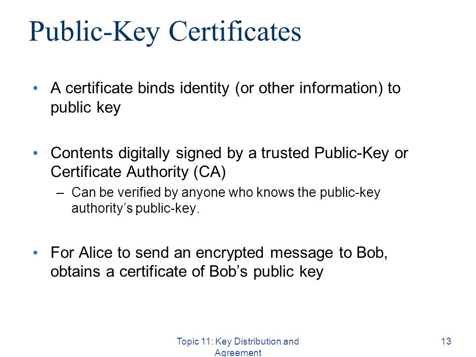 Topic 11: Key Distribution and Agreement 13 Public-Key Certificates A certificate binds identity (or other information) to public key Contents digitally signed by a trusted Public-Key or Certificate Authority (CA) –Can be verified by anyone who knows the public-key authority's public-key.