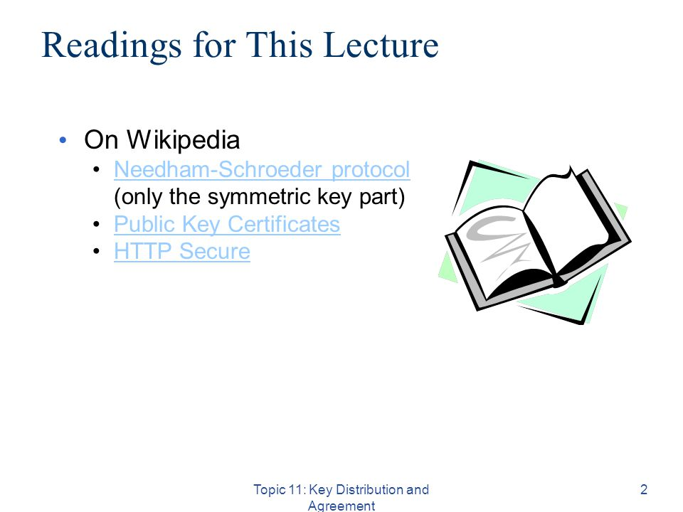 Topic 11: Key Distribution and Agreement 2 Readings for This Lecture On Wikipedia Needham-Schroeder protocol (only the symmetric key part)Needham-Schroeder protocol Public Key Certificates HTTP Secure