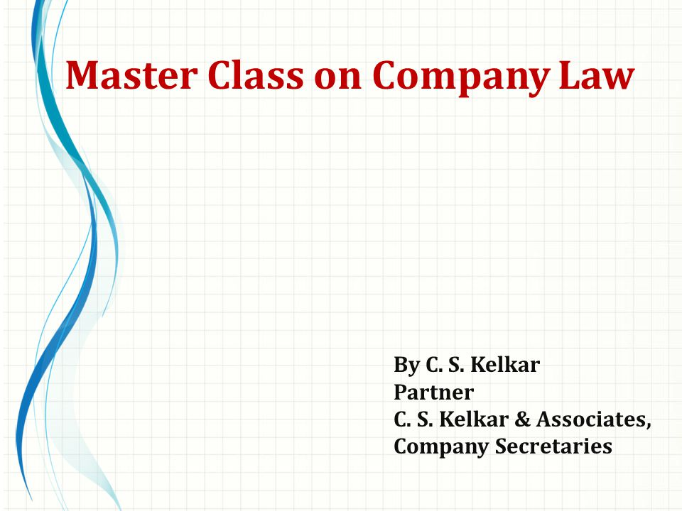 By C. S. Kelkar Partner C. S. Kelkar & Associates, Company Secretaries Master Class on Company Law