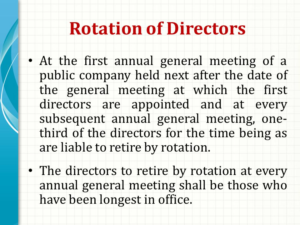 Rotation of Directors At the first annual general meeting of a public company held next after the date of the general meeting at which the first directors are appointed and at every subsequent annual general meeting, one- third of the directors for the time being as are liable to retire by rotation.