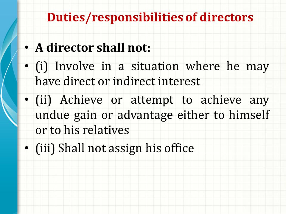 Duties/responsibilities of directors A director shall not: (i) Involve in a situation where he may have direct or indirect interest (ii) Achieve or attempt to achieve any undue gain or advantage either to himself or to his relatives (iii) Shall not assign his office