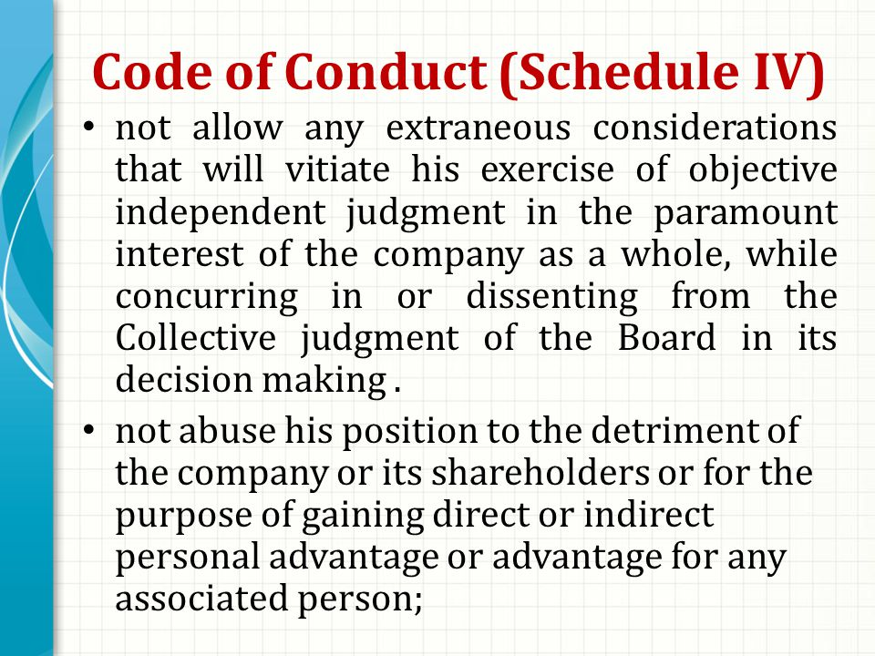 Code of Conduct (Schedule IV) not allow any extraneous considerations that will vitiate his exercise of objective independent judgment in the paramount interest of the company as a whole, while concurring in or dissenting from the Collective judgment of the Board in its decision making.