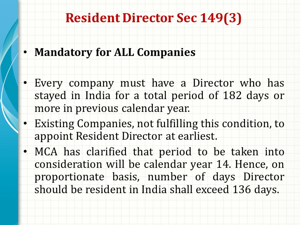 Resident Director Sec 149(3) Mandatory for ALL Companies Every company must have a Director who has stayed in India for a total period of 182 days or more in previous calendar year.
