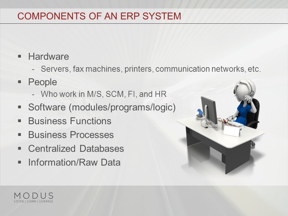 COMPONENTS OF AN ERP SYSTEM  Hardware - Servers, fax machines, printers, communication networks, etc.
