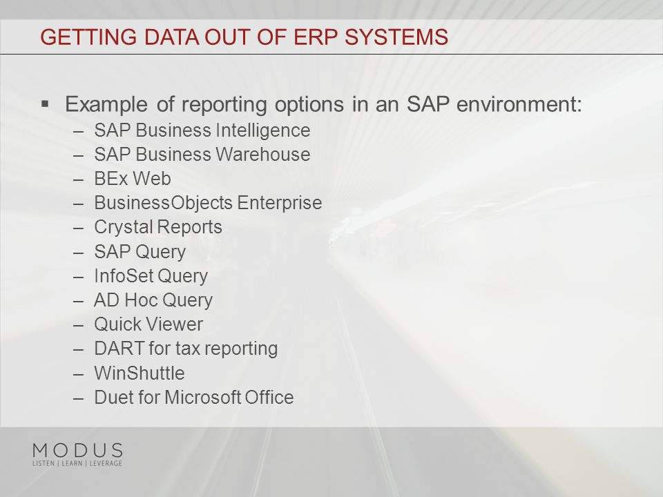 GETTING DATA OUT OF ERP SYSTEMS  Example of reporting options in an SAP environment: –SAP Business Intelligence –SAP Business Warehouse –BEx Web –BusinessObjects Enterprise –Crystal Reports –SAP Query –InfoSet Query –AD Hoc Query –Quick Viewer –DART for tax reporting –WinShuttle –Duet for Microsoft Office