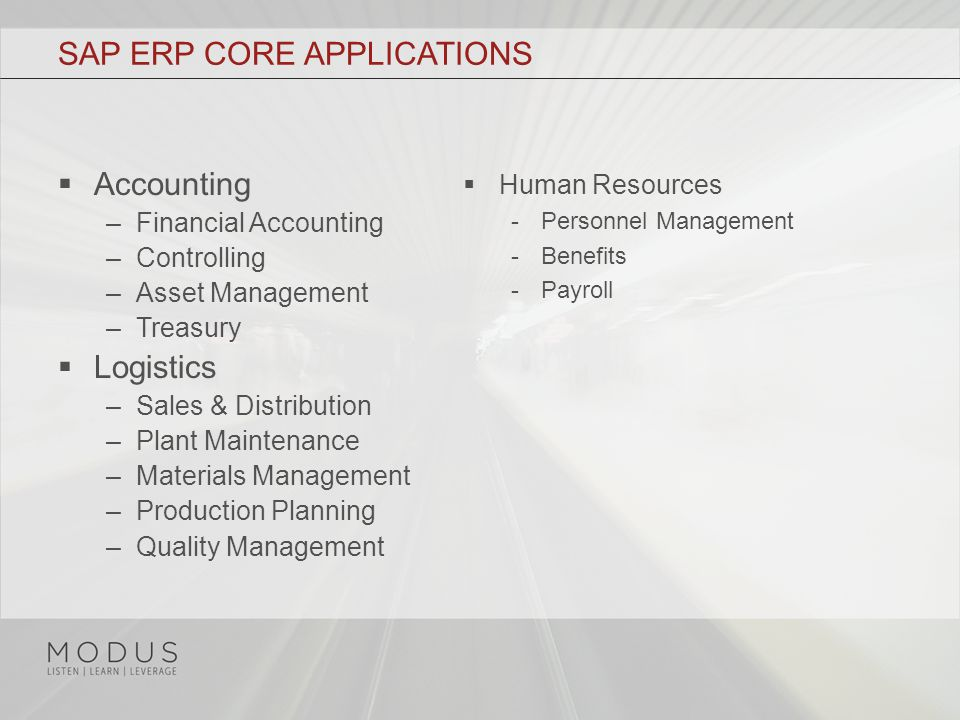 SAP ERP CORE APPLICATIONS  Accounting –Financial Accounting –Controlling –Asset Management –Treasury  Logistics –Sales & Distribution –Plant Maintenance –Materials Management –Production Planning –Quality Management  Human Resources -Personnel Management -Benefits -Payroll